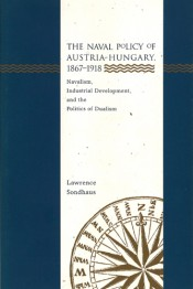 Naval Policy of Austria-Hungary, 1867-1918: Navalism, Industrial Development, and the Politics of Dualism