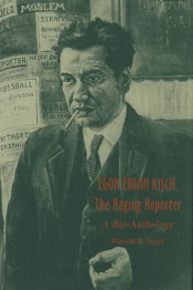 Egon Erwin Kisch, the Raging Reporter: A Bio-Anthology