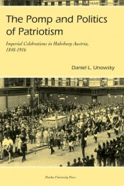 Pomp and Politics of Patriotism: Imperial Celebrations in Habsburg Austria, 1848-1916