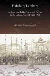 Habsburg Lemberg: Architecture, Public Space, and Politics in the Galician Capital, 1772-1914
