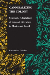 Cannibalizing the Colony: Cinematic Adaptations of Colonial Literature in Mexico and Brazil