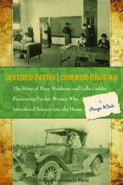 Divided Paths, Common Ground: The Story of Mary Matthews and Lella Gaddis, Pioneering Purdue Women Who Introduced Science into the Home