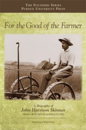 For the Good of the Farmer: A Biography of John Harrison Skinner, Dean of Purdue Agriculture
