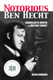 The Notorious Ben Hecht: Iconoclastic Writer and Militant Zionist
