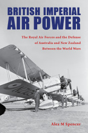 British Imperial Air Power: The Royal Air Forces and the Defense of Australia and New Zealand Between the World Wars