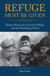 Refuge Must Be Given: Eleanor Roosevelt, the Jewish Plight, and the Founding of Israel